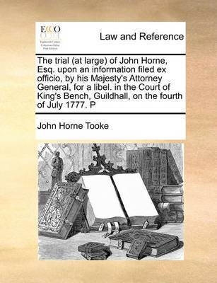 The Trial (at Large) of John Horne, Esq. Upon an Information Filed Ex Officio, by His Majesty's Attorney General, for a Libel. in the Court of King's Bench, Guildhall, on the Fourth of July 1777. P by John Horne Tooke