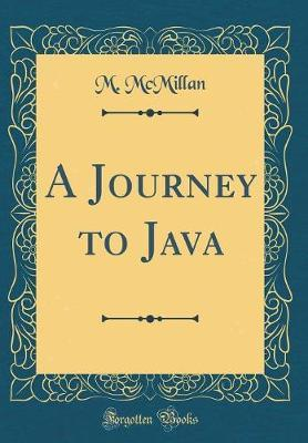 A Journey to Java (Classic Reprint) by M. McMillan