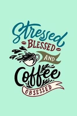 Stressed Blessed And Coffee Obsessed by Coffee James