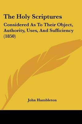 The Holy Scriptures: Considered As To Their Object, Authority, Uses, And Sufficiency (1850) by John Hambleton image