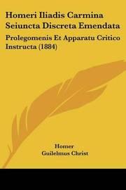 Homeri Iliadis Carmina Seiuncta Discreta Emendata: Prolegomenis Et Apparatu Critico Instructa (1884) by Homer