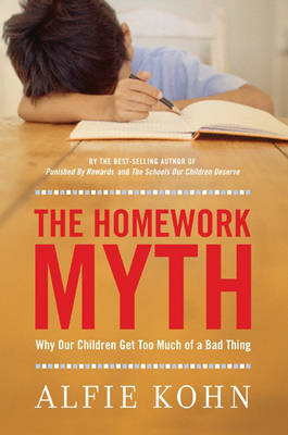 Homework Myth: Why Our Kids Get Too Much of a Bad Thing by Alfie Kohn