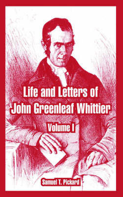 Life and Letters of John Greenleaf Whittier: Volume I by Samuel T Pickard