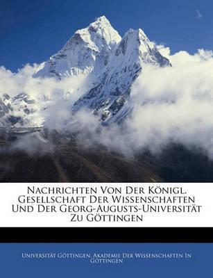 Nachrichten Von Der Knigl. Gesellschaft Der Wissenschaften Und Der Georg-Augusts-Universitt Zu Gttingen by Universitt Gttingen