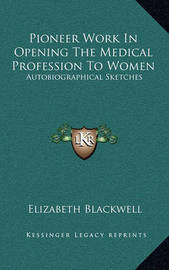 Pioneer Work in Opening the Medical Profession to Women: Autobiographical Sketches by Elizabeth Blackwell