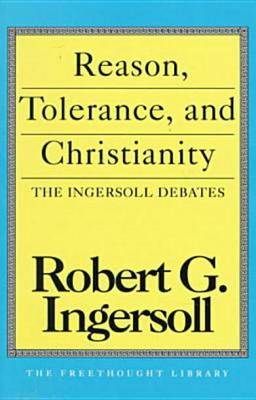 Reason, Tolerance And Christianity by Robert Green Ingersoll