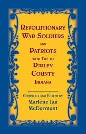 Revolutionary Soldiers and Patriots with ties to Ripley County, Indiana by Marlene Jan McDerment