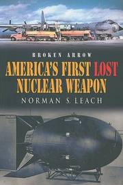 Broken Arrow: America's First Lost Nuclear Weapon by Norman S Leach image