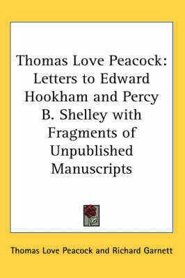 Thomas Love Peacock: Letters to Edward Hookham and Percy B. Shelley with Fragments of Unpublished Manuscripts by Thomas Love Peacock