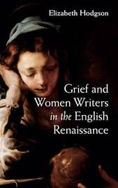 Grief and Women Writers in the English Renaissance by Elizabeth Hodgson