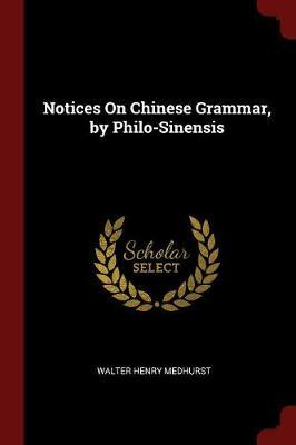 Notices on Chinese Grammar, by Philo-Sinensis by Walter Henry Medhurst