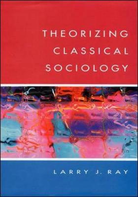 THEORIZING CLASSICAL SOCIOLOGY by Larry Ray