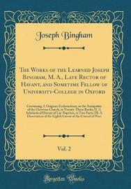 The Works of the Learned Joseph Bingham, M. A., Late Rector of Havant, and Sometime Fellow of University-College in Oxford, Vol. 2 by Joseph Bingham image