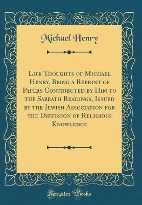 Life Thoughts of Michael Henry, Being a Reprint of Papers Contributed by Him to the Sabbath Readings, Issued by the Jewish Association for the Diffusion of Religious Knowledge (Classic Reprint) by Michael Henry