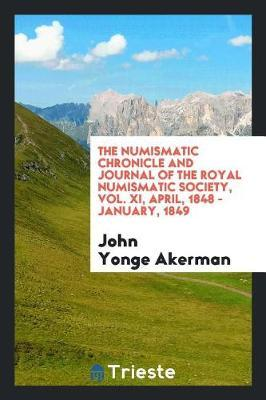 The Numismatic Chronicle and Journal of the Royal Numismatic Society, Vol. XI, April, 1848 - January, 1849 by John Yonge Akerman