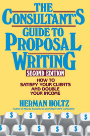 The Consultant's Guide to Proposal Writing: How to Satisfy Your Clients and Double Your Income by Herman R Holtz image