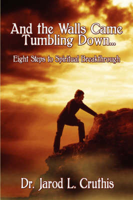 And the Walls Came Tumbling Down: Eight Steps to Spiritual Breakthrough by Dr. Jarod L. Cruthis image