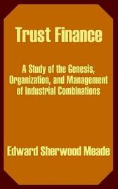 Trust Finance: A Study of the Genesis, Organization, and Management of Industrial Combinations by Edward Sherwood Meade image