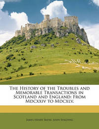 The History of the Troubles and Memorable Transactions in Scotland and England: From MDCXXIV to MDCXLV. by James Skene