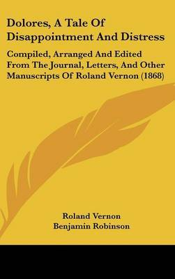 Dolores, a Tale of Disappointment and Distress: Compiled, Arranged and Edited from the Journal, Letters, and Other Manuscripts of Roland Vernon (1868) by Roland Vernon image