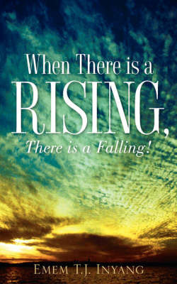 When There Is a Rising, There Is a Falling! by Emem T.J. Inyang