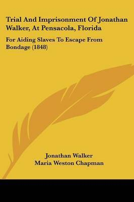 Trial And Imprisonment Of Jonathan Walker, At Pensacola, Florida: For Aiding Slaves To Escape From Bondage (1848) by Jonathan Walker