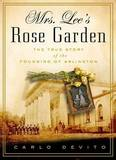 Mrs. Lee's Rose Garden: The True Story of the Founding of Arlington National Cemetery by Carlo De Vito