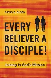 Every Believer a Disciple! by David Bjork