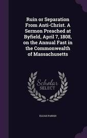 Ruin or Separation from Anti-Christ. a Sermon Preached at Byfield, April 7, 1808, on the Annual Fast in the Commonwealth of Massachusetts by Elijah Parish