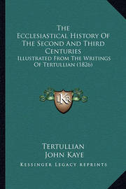The Ecclesiastical History of the Second and Third Centuries: Illustrated from the Writings of Tertullian (1826) by . Tertullian