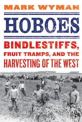 Hoboes: Bindlestiffs, Fruit Tramps, and the Harvesting of the West by Mark Wyman image