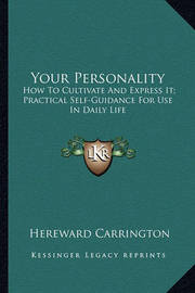 Your Personality: How to Cultivate and Express It; Practical Self-Guidance for Use in Daily Life by Hereward Carrington