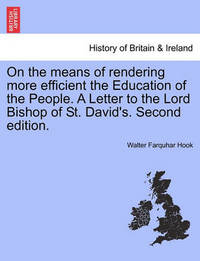 On the Means of Rendering More Efficient the Education of the People. a Letter to the Lord Bishop of St. David's. Second Edition. by Walter Farquhar Hook