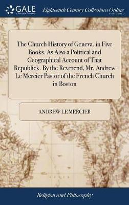 The Church History of Geneva, in Five Books. as Also a Political and Geographical Account of That Republick. by the Reverend, Mr. Andrew Le Mercier Pastor of the French Church in Boston by Andrew Le Mercier