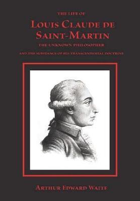 The Life of Louis Claude de Saint-Martin by Arthur Edward Waite