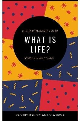 Literary Magazine 2019: What Is Life? by Person High School Creative Writing Rocket Seminar