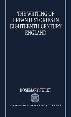 The Writing of Urban Histories in Eighteenth-Century England by Rosemary Sweet