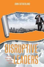 Disruptive Leaders by John Sutherland