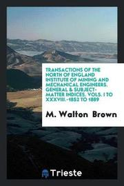 Transactions of the North of England Institute of Mining and Mechanical Engineers. General & Subject-Matter Indices. Vols. I to XXXVIII.-1852 to 1889 by M Walton Brown