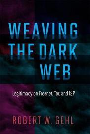 Weaving the Dark Web by Robert W Gehl