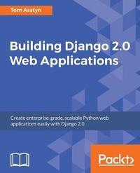 Building Django 2.0 Web Applications by Tom Aratyn