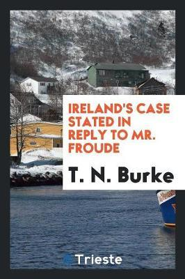 Ireland's Case Stated in Reply to Mr. Froude by T N Burke