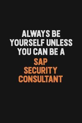 Always Be Yourself Unless You Can Be A Sap Security Consultant by Camila Cooper