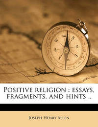Positive Religion: Essays, Fragments, and Hints .. by Joseph Henry Allen