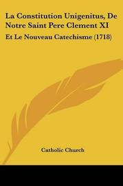 La Constitution Unigenitus, De Notre Saint Pere Clement XI: Et Le Nouveau Catechisme (1718) by Catholic Church