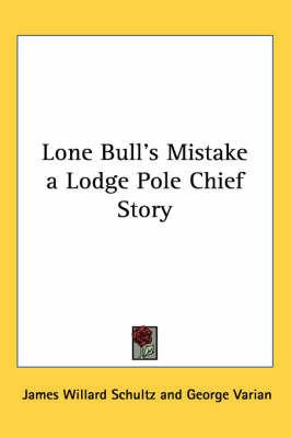 Lone Bull's Mistake a Lodge Pole Chief Story by James Willard Schultz