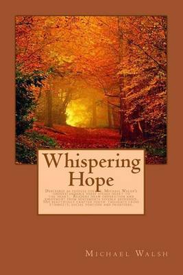 Whispering Hope: Described as Peoples Poetry, Michael Walsh's Understandable Verse Speaks Heart to the Heart. Readers Draw Inspiration and Enjoyment from Sentiments Vividly Expressed. His Beautifully Crafted Poetic Thoughts Cross Ethnicity, Social Positio by Michael Walsh