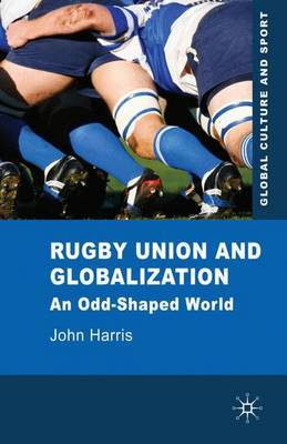 Rugby Union and Globalization: An Odd-Shaped World by John Harris