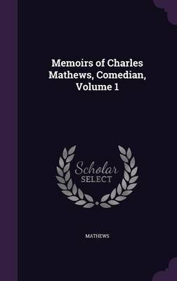 Memoirs of Charles Mathews, Comedian, Volume 1 by . Mathews image