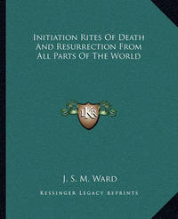 Initiation Rites of Death and Resurrection from All Parts of the World by J.S.M. Ward image